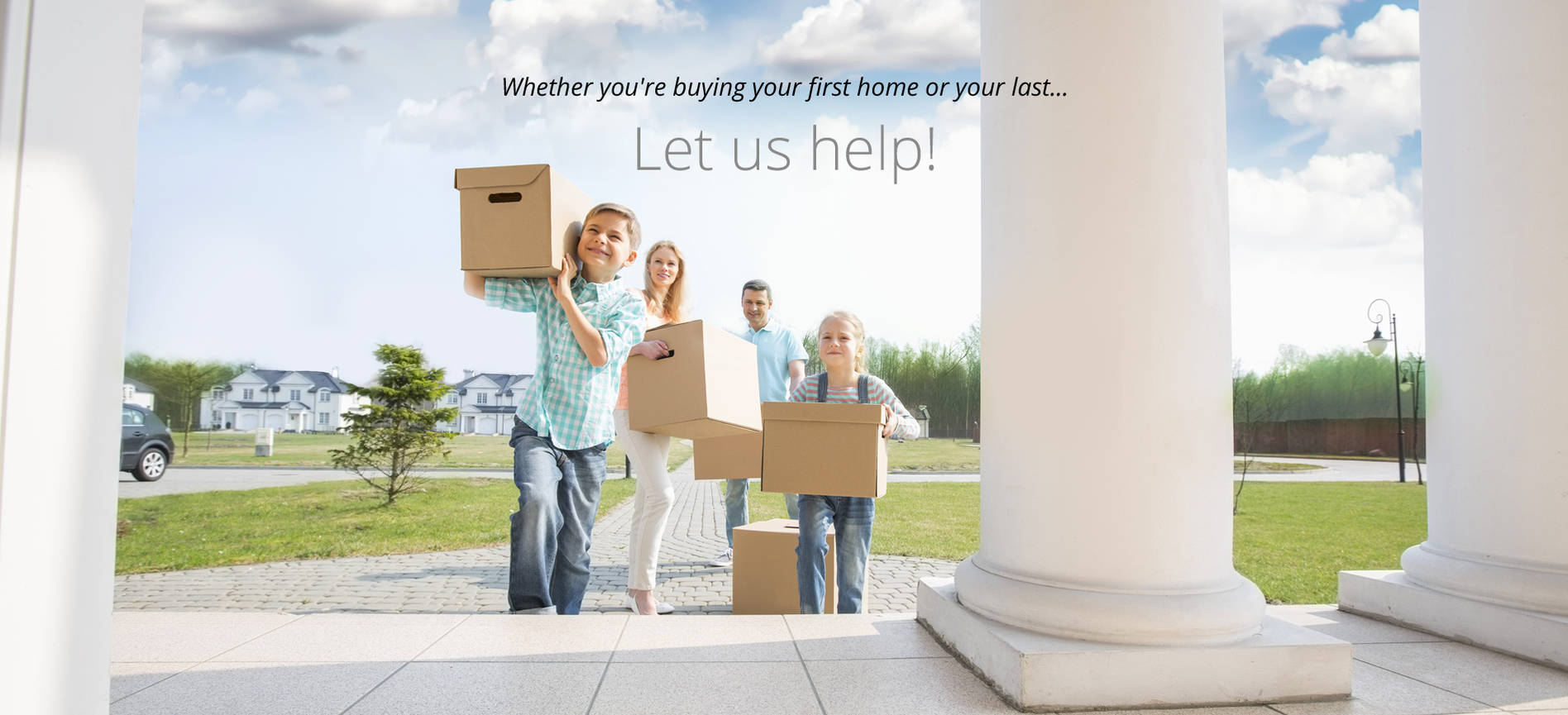 Whether you're buying your first home or your last, let us help!